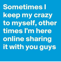Memes, 🤖, and With You: Sometimes I  keep my crazy  to myself, other  timmes I'm here  online sharing  it with you guys
