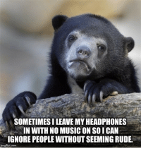 "Advice, Music, and Rude: SOMETIMES I LEAVE MY HEADPHONES  IN WITH NO MUSIC ON SOICAN  IGNORE PEOPLE WITHOUT SEEMING RUDE.  imgflip.com <p><a href=""http://advice-animal.tumblr.com/post/165677276393/i-do-this-more-than-i-care-to-admit"" class=""tumblr_blog"">advice-animal</a>:</p>  <blockquote><p>I do this more than I care to admit.</p></blockquote>"