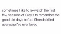 Memes, Good, and Watch: sometimes I like to re-watch the first  few seasons of Grey's to remember the  good old days before Shonda killed  everyone l've ever loved George... Mark... Lexie... Derek... https://t.co/ygmpEdTGvs