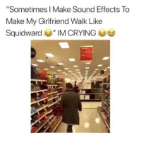 "Crying, Squidward, and Girl Memes: ""Sometimes I Make Sound Effects To  Make My Girlfriend Walk Like  Squidward ""IM CRYING nooo😂😂"