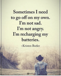 Memes, Angry, and Sad: Sometimes I need  to go off on my own.  I'm not sad.  I'm not angry.  I'm recharging m  batteries.  Kristen Butler Sometimes I need to go off on my own. I'm not sad. I'm not angry. I'm recharging my batteries. - Kristen Butler powerofpositivity