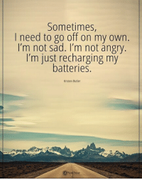 "Memes, Angry, and Sad: Sometimes,  I need to go off on my own.  I'm not sad. I'm not angry.  I'm just recharging my  batteries  Kristen Butler Sometimes, I need to go off on my own. I'm not sad. I""m not angry. I'm just recharging my batteries. - Kristen Butler"
