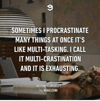 Memes, Procrastination, and 🤖: SOMETIMES I PROCRASTINATE  MANYTHINGS AT ONCE IT'S  LIKE MULTITASKING. I CALL  IT MULTI-CRASTINATION  AND IT IS EXHAUSTING  GO FUN YOURSEL  by 9GAG.COM I rarely procrastinated procrastinating anything procrastinatible. Follow @9gag @9gagmobile 9gag procrastination