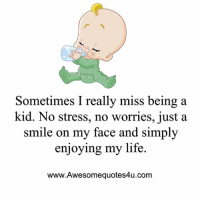 Life, Memes, and Smile: Sometimes I really miss being a  kid. No stress, no worries, just a  smile on my face and simply  enjoying my life.  www.Awesomequotes4u.com