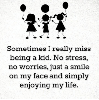 stress: Sometimes I really miss  being a kid  No stress,  no worries, just a smile  on my face and simply  enjoying my life.