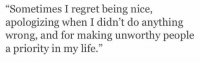 """Didnt Do Anything: """"Sometimes I regret being nice,  apologizing when I didn't do anything  wrong, and for making unworthy people  a priority in my life.""""  95"""