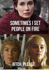 Melisandre has strong competition. GameOfThrones: SOMETIMES I SET  PEOPLE ON FIRE  BITCH, PLEASE Melisandre has strong competition. GameOfThrones