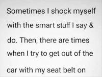 Stuff, Car, and The Cars: Sometimes I shock myself  with the smart stuff I say &  do. Then, there are times  when I try to get out of the  car with my seat belt on