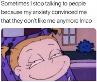 Lmao, Anxiety, and They: Sometimes I stop talking to people  because my anxiety convinced me  that they don't like me anymore lmao