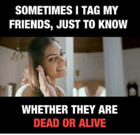 Dead or Alive: SOMETIMES I TAG MY  FRIENDS, JUST TO KNOW  WHETHER THEY ARE  DEAD OR ALIVE