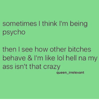 Ass, Crazy, and Fire: sometimes I think I'm being  psycho  then I see how other bitches  behave & I'm like lol hell na my  ass isn't that crazy  queen_irrelevant I may light your house on fire, but I would never light you on fire ❤ ( @queen_irrelevant )