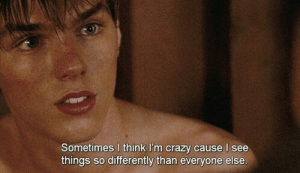 Crazy, Think, and Everyone: Sometimes I think I'm crazy cause I see  things so differently than everyone else