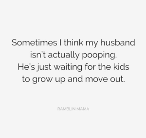 Via: Ramblin Mama: Sometimes I think my husband  isn't actually pooping.  He's just waiting for the kids  to grow up and move out.  RAMBLIN MAMA Via: Ramblin Mama