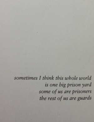 Prison, World, and Rest: sometimes I think this whole world  is one big prison yard  some of us are prisoners  the rest of us are guards