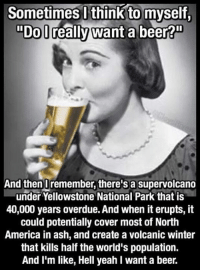 """Ash, Beer, and Dank: Sometimes I think to myself,  """"Dol really want a beer?!  And then I remember, there's a supervolcano  under Yellowstone National Park that is  40,000 years overdue. And when it erupts, it  could potentially cover most of North  America in ash, and create a volcanic winter  that kills half the world's population.  And I'm like, Hell yeah l want a beer. HELL YES I WANT A BEER"""