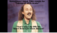 "Sometimes I think TWA stands for  ""Taking-off With Arabs""  That's why I fly DELTA:  ""Don't Even Let Them Aboard"" An arab joke from the 80's"