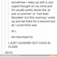 Louding: sometimes i wake up with a very  urgent thought on my mind and  it's usually pretty dumb like 'je  suis un pomme' or 'root beer  fairytales' but this morning i woke  up and sat there for a second and  all i could think was  tis i,  the frenchiest fry  I JUST LAUGHED OUT LOUD IN  CLASS  20/10  einvented by Tumblarious for iFury