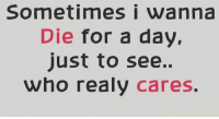 Sometimes i wanna  Die for a day  just to see..  who realy  cares.