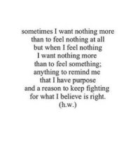 http://iglovequotes.net/: sometimes I want nothing more  than to feel nothing at all  but when I feel nothing  I want nothing more  than to feel something;  anything to remind me  that I have purpose  and a reason to keep fighting  for what I believe is right. http://iglovequotes.net/