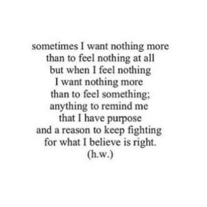 https://iglovequotes.net/: sometimes I want nothing more  than to feel nothing at all  but when I feel nothing  I want nothing more  than to feel something  anything to remind me  that I have purpose  and a reason to keep fighting  for what I believe is right.  (h.w.) https://iglovequotes.net/