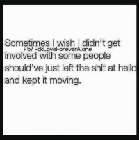💯: Sometimes I wish didn't get  involved with some people  should've just left the shit at hello  and kept it moving. 💯