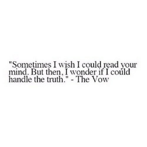 "https://iglovequotes.net/: ""Sometimes I wish I could read your  mind. But then, I wonder if I could  handle the truth."" - The Vow https://iglovequotes.net/"