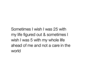 Life, World, and Net: Sometimes I wish I was 25 with  my life figured out & sometimesI  wish I was 5 with my whole life  ahead of me and not a care in the  world https://iglovequotes.net/