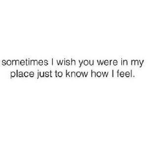 https://iglovequotes.net/: sometimes I wish you were in my  place just to know how I feel. https://iglovequotes.net/