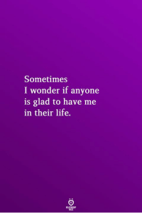 Life, Wonder, and Glad: Sometimes  I wonder if anyone  is glad to have me  in their life.