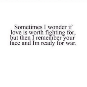 https://iglovequotes.net/: Sometimes I wonder if  love is worth fighting for,  but then I remember your  face and Im ready for war https://iglovequotes.net/