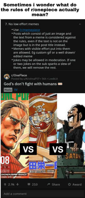 Hmmmmmmmmmm: Sometimes i wonder what do  the rules of r/onepiece actually  mean?  7. No low effort memes  Use /r/memepiece  Posts which consist of just an image and  the text from a meme is considered against  the rules, even if the text is not on the  image but is in the post title instead.  Memes with visible effort put into them  are allowed. Eg custom gif or a well drawn/  edited meme  Jokes may be allowed in moderation. If one  or two jokes on the sub sparks a slew of  them, we will remove the rest.  r/OnePiece  Posted by u/KrishnaP17 16h i.redd.it  God's don't fight with humans a  Media TV  VS  VS  SATAN  08  STORY BY  NE  ART Y  YUSUKE  EHCHIRO ODA  MURATA  SHONENJUMP MANGA  made with mematic  2.9k  Share  Award  210  Add a comment Hmmmmmmmmmm