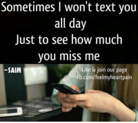 How Much You Miss Me: Sometimes I won't text you  all day  Just to see how much  you miss me  Like & join our page  SAIM  Fb.com/feelmyheartpain