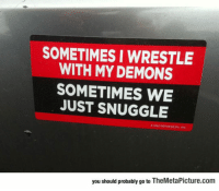 "Club, Tumblr, and Wrestling: SOMETIMES I WRESTLE  WITH MY DEMONS  SOMETIMES WE  JUST SNUGGLE  you should probably go to TheMetaPicture.com <p><a href=""http://laughoutloud-club.tumblr.com/post/166367297830/wrestling-with-my-demons"" class=""tumblr_blog"">laughoutloud-club</a>:</p>  <blockquote><p>Wrestling With My Demons</p></blockquote>"