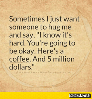 """laughoutloud-club:  Sometimes I Need It: Sometimes Ijust want  someone to hug me  and say, """"I know it's  hard. You're going to  be okay. Here's a  coffee. And 5 million  dollars.""""  THE META PICTURE laughoutloud-club:  Sometimes I Need It"""