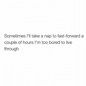 Nap queen: Sometimes I'l take a nap to fast-forward a  couple of hours I'm too bored to live  through Nap queen