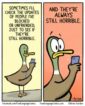 Facebook, Tumblr, and Blog: SOMETIMES I'LL  ANDTHEY'RE  CHECK THE UPDATES ALWAYS  ,  OF PEOPLE I'VE  BLOCKED  OR UNFRIENDED  TUST TO SEE IF  THEY'RE  STILL HORRIBLE.  STILL HORRIBLE.  -briaN  Facebook.com/FowlLanguageComicsFowlLanguageComics.com Brian Gordon srsfunny:Maybe They Will Never Change
