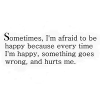 Tag Someone <3: Sometimes, I'm afraid to be  happy because every time  I'm happy, something goes  wrong, and hurts me. Tag Someone <3