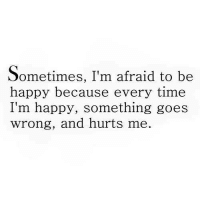 💯: Sometimes, I'm afraid to be  happy because every time  I'm happy, something goes  wrong, and hurts me. 💯