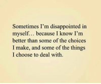 Disappointed: Sometimes I'm disappointed in  myself... because I know I'm  better than some of the choices  I make, and some of the things  I choose to deal with