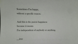 Purest: Sometimes I'm happy,  without a specific  reason.  And this is the purest happiness  because it means  I'm independent of anybody  anything.  or  iroc