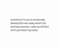 sometimes i'm just so emotionally  drained that even sleep doesn't do  anything anymore, i wake up still tired  and it just doesn't go away.