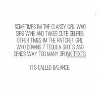 "SOMETIMES IM THE CLASSY GIRL WHO  SIPS WINE AND TAKES CUTE SELFIES  OTHER TIMES IM THE RATCHET GIRL  WHO DOWNS 7 TEQUILA SHOTS AND  SENDS WAY TOO MANY DRUNK TEXTS  WOMENWHOLOVEWINE  IT'S CALLED BALANCE Biggest lie: ""I'm so sorry about last night. I never get like that"" 🍷🍷 WomenWhoLoveWine whitegirlwasted ratchet tgif"