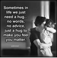 Advice, Life, and Love: Sometimes in  life we just  need a hug...  no words,  no advice  just a hug to  make you feel  you matter.  positiveresult tag someone Check out all of my prior posts⤵🔝 Positiveresult positive positivequotes positivity life motivation motivational love lovequotes relationship lover hug heart quotes positivequote positivevibes kiss king soulmate girl boy friendship dream adore inspire inspiration couplegoals partner women man