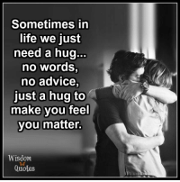 www.WisdomQuotes4u.com: Sometimes in  life we just  need a hug  no words,  no advice  just a hug to  make you feel  you matter.  Wisdom  Quotes www.WisdomQuotes4u.com