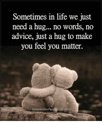 Advice, Birthday, and Life: Sometimes in life we just  need a hug... no words, no  advice, just a hug to make  you feel you matter.  lessons learnedinlife.com Your name is no accident. Numerology based on the mathematics of the universe…(2017) Pop in your name and birthday and see for yourself, you need for the most successful year EVER! http://tiny.cc/decode11