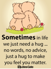 Advice, Life, and Memes: Sometimes in life  we just need a hug  no words, no advice,  just a hug to make  you feel you matter.  uotes Gate