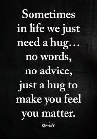 <3: Sometimes  in life we just  need a hug.  no words  no advice  just a hug to  ..  make you fee  you matter.  Lessons Taught  ByLIFE <3