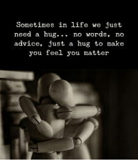 Advice, Life, and Make: Sometimes in life we just  need a hug... no words, no  advice, just a hug to make  you feel you matter