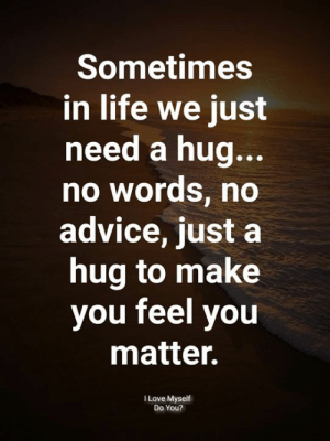 Need A Hug: Sometimes  in life we just  need a hug..  no words, no  advice, just a  hug to make  you feel you  matter.  I Love Myself  Do You?