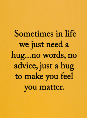 <3: Sometimes in life  we just need a  hug...no words, no  advice, just a hug  to make you feel  you matter. <3